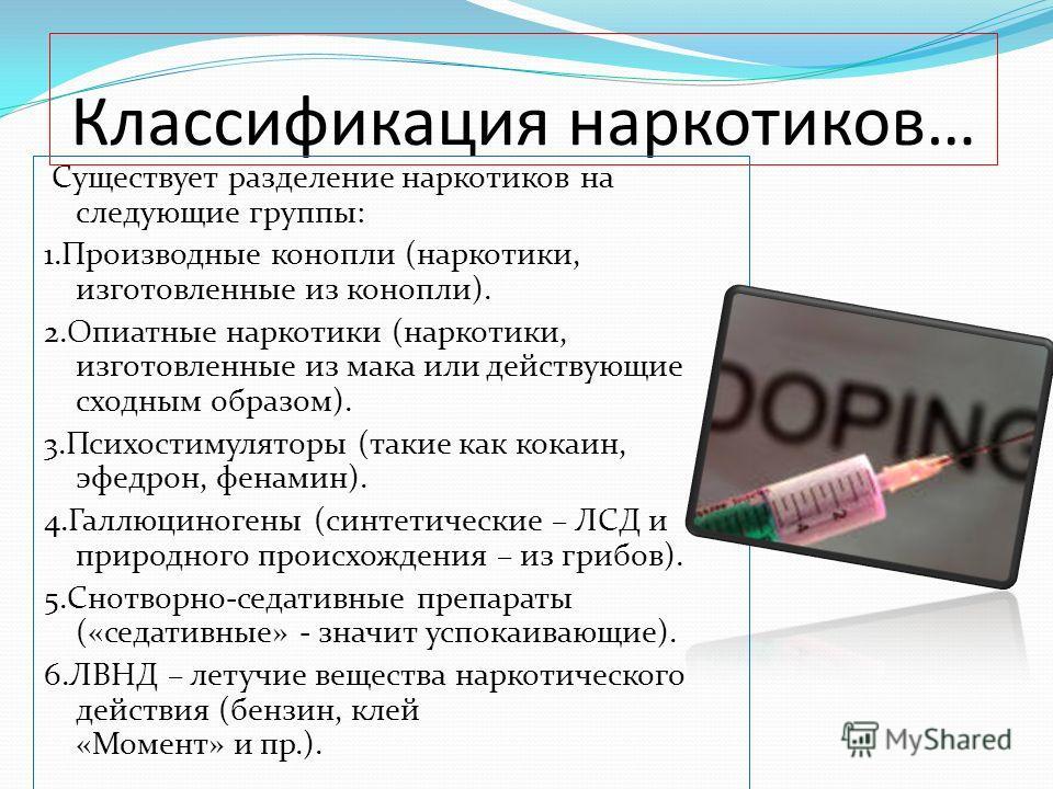 Классификация наркотиков… Существует разделение наркотиков на следующие группы: 1.Производные конопли (наркотики, изготовленные из конопли). 2.Опиатные наркотики (наркотики, изготовленные из мака или действующие сходным образом). 3.Психостимуляторы (