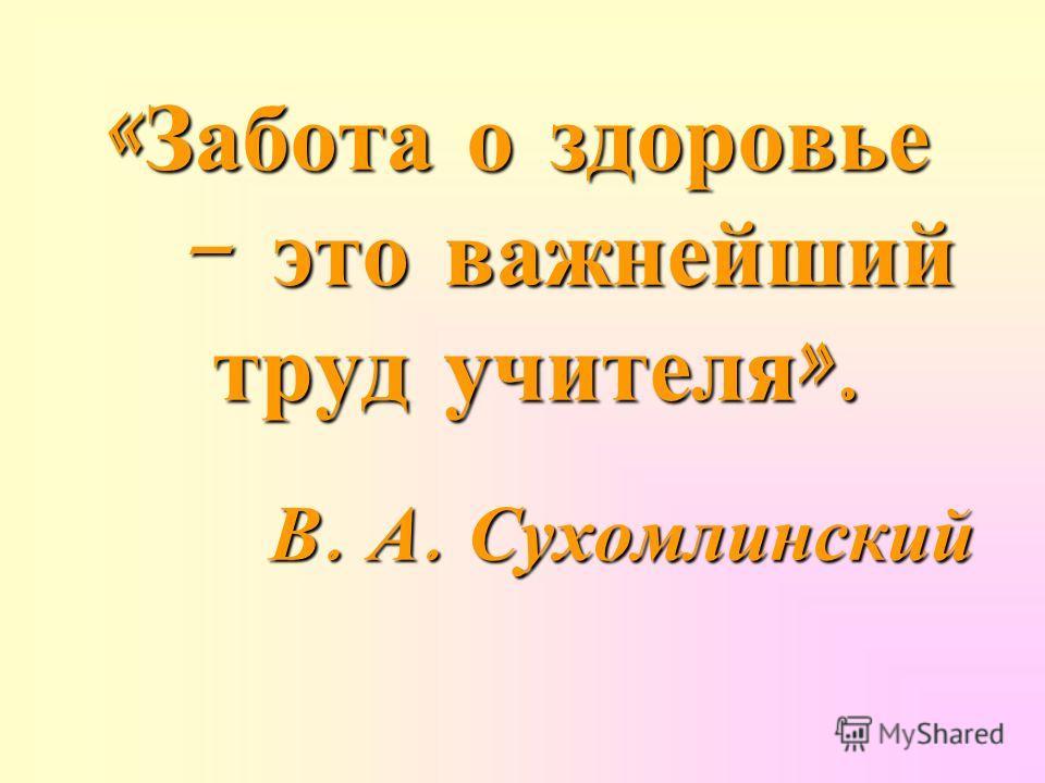 « Забота о здоровье - это важнейший - это важнейший труд учителя ». труд учителя ». В. А. Сухомлинский В. А. Сухомлинский