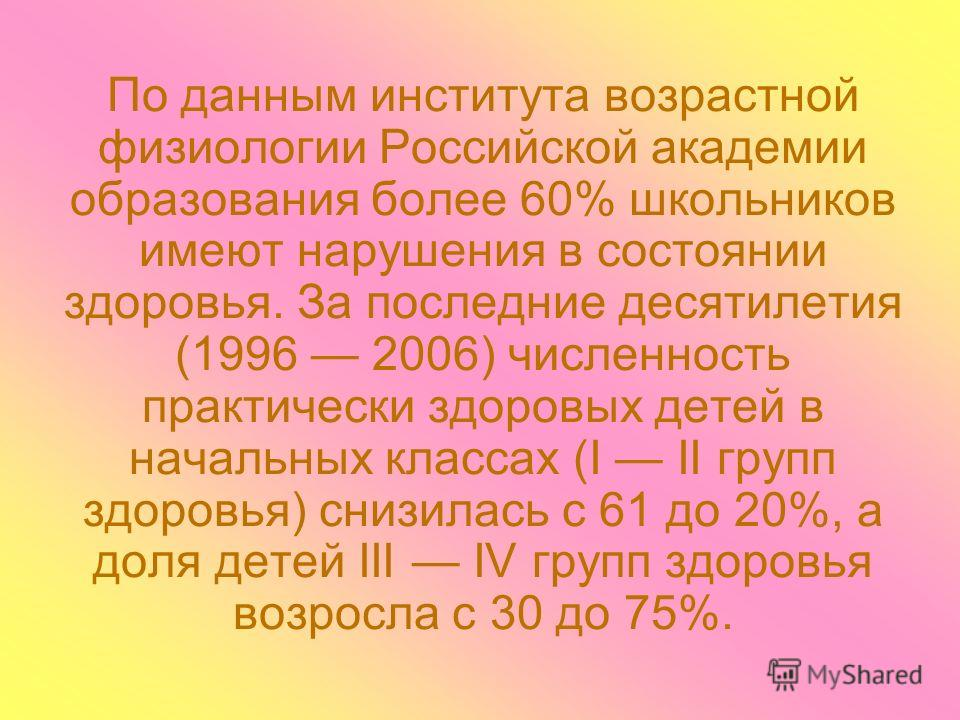 По данным института возрастной физиологии Российской академии образования более 60% школьников имеют нарушения в состоянии здоровья. За последние десятилетия (1996 2006) численность практически здоровых детей в начальных классах (I II групп здоровья)