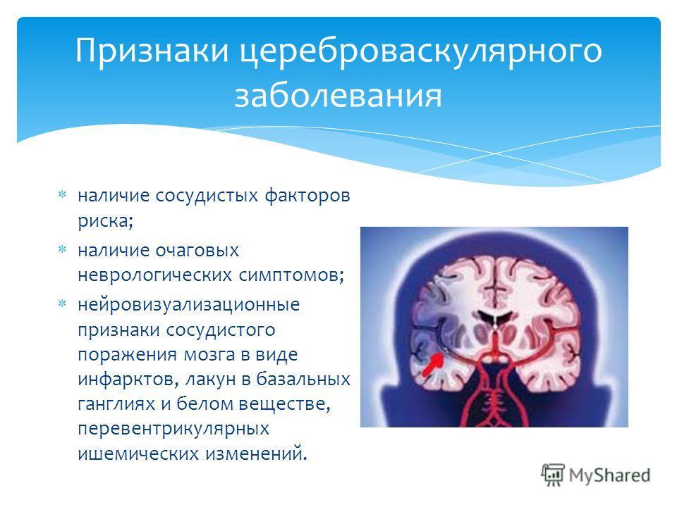 Признаки цереброваскулярного заболевания наличие сосудистых факторов риска; наличие очаговых неврологических симптомов; нейровизуализационные признаки сосудистого поражения мозга в виде инфарктов, лакун в базальных ганглиях и белом веществе, перевент