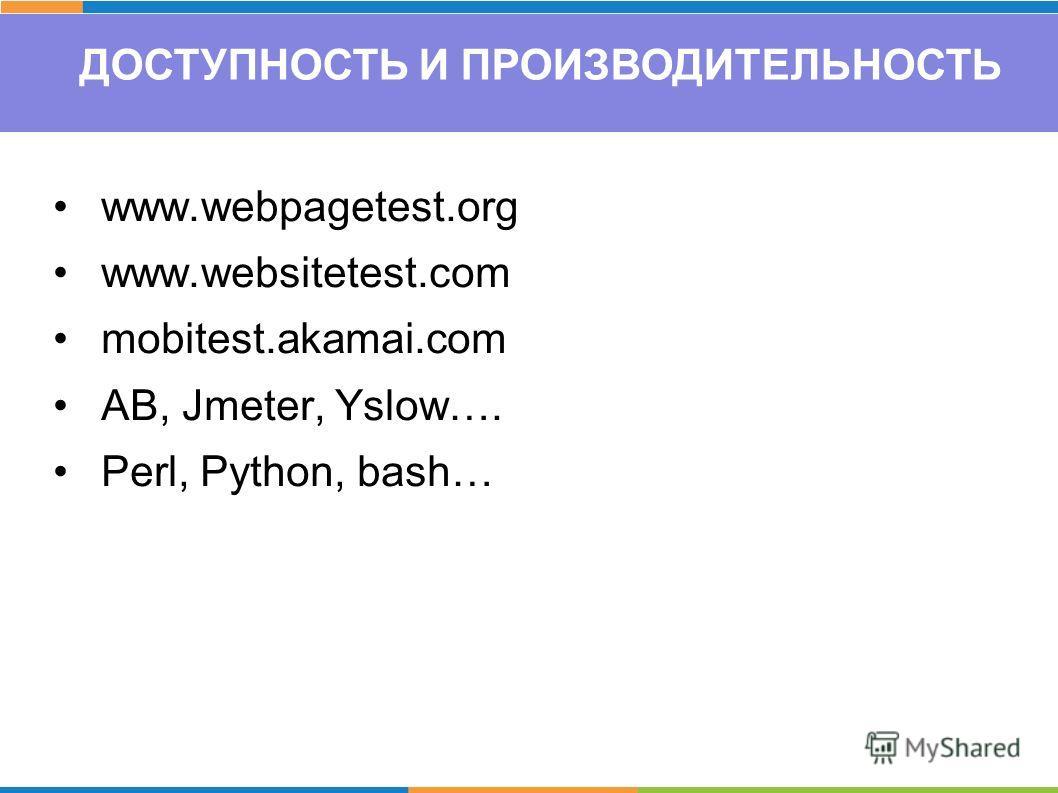 ДОСТУПНОСТЬ И ПРОИЗВОДИТЕЛЬНОСТЬ www.webpagetest.org www.websitetest.com mobitest.akamai.com AB, Jmeter, Yslow…. Perl, Python, bash…