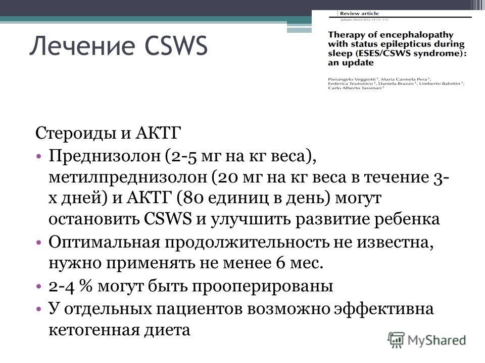 Лечение СSWS Стероиды и АКТГ Преднизолон (2-5 мг на кг веса), метилпреднизолон (20 мг на кг веса в течение 3- х дней) и АКТГ (80 единиц в день) могут остановить CSWS и улучшить развитие ребенка Оптимальная продолжительность не известна, нужно применя