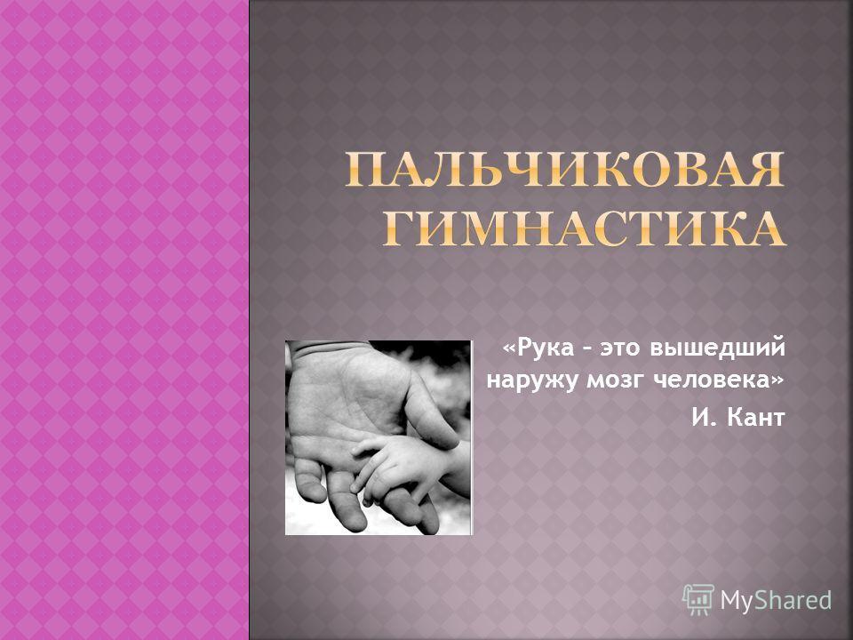 «Рука – это вышедший наружу мозг человека» И. Кант
