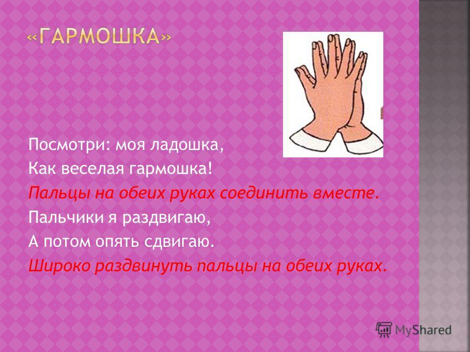 Посмотри: моя ладошка, Как веселая гармошка! Пальцы на обеих руках соединить вместе. Пальчики я раздвигаю, А потом опять сдвигаю. Широко раздвинуть пальцы на обеих руках.