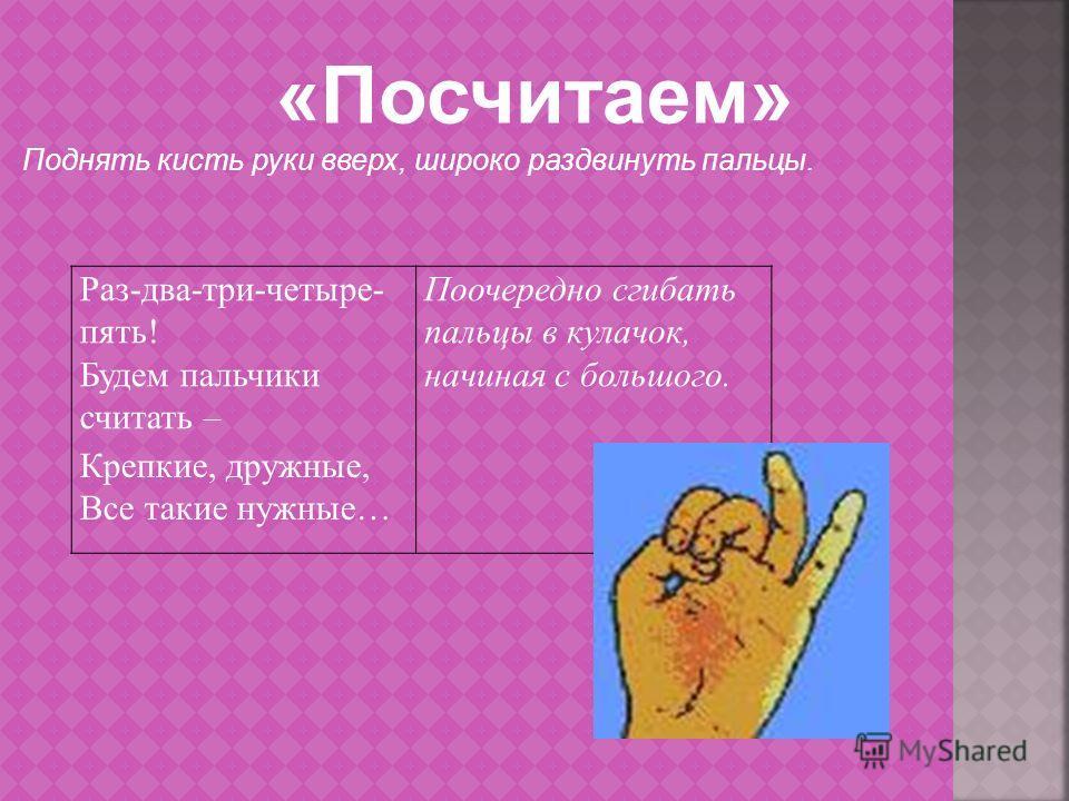 Раз-два-три-четыре- пять! Будем пальчики считать – Поочередно сгибать пальцы в кулачок, начиная с большого. Крепкие, дружные, Все такие нужные… «Посчитаем» Поднять кисть руки вверх, широко раздвинуть пальцы.
