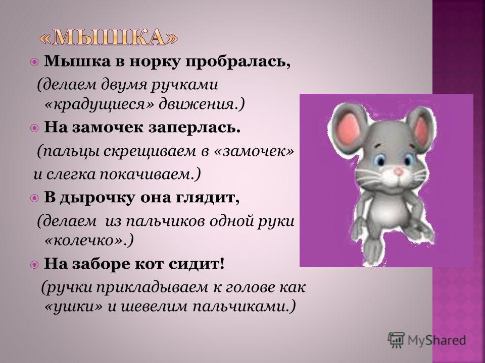 Мышка в норку пробралась, (делаем двумя ручками «крадущиеся» движения.) На замочек заперлась. (пальцы скрещиваем в «замочек» и слегка покачиваем.) В дырочку она глядит, (делаем из пальчиков одной руки «колечко».) На заборе кот сидит! (ручки прикладыв