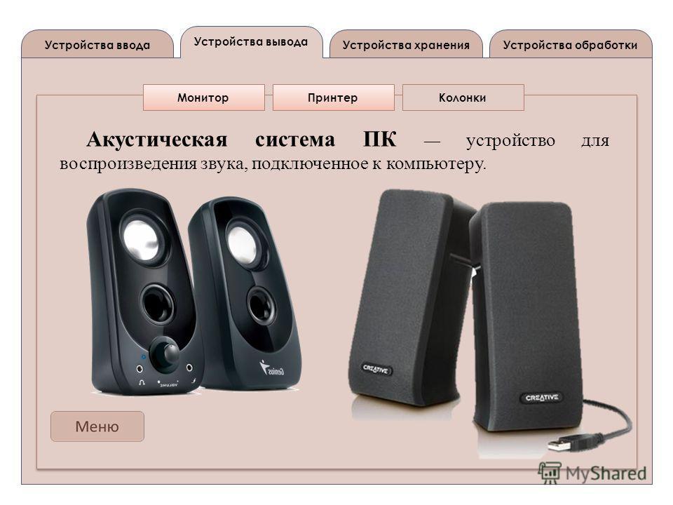 Устройства вывода Устройства вводаУстройства обработкиУстройства хранения МониторПринтерКолонки Акустическая система ПК устройство для воспроизведения звука, подключенное к компьютеру.