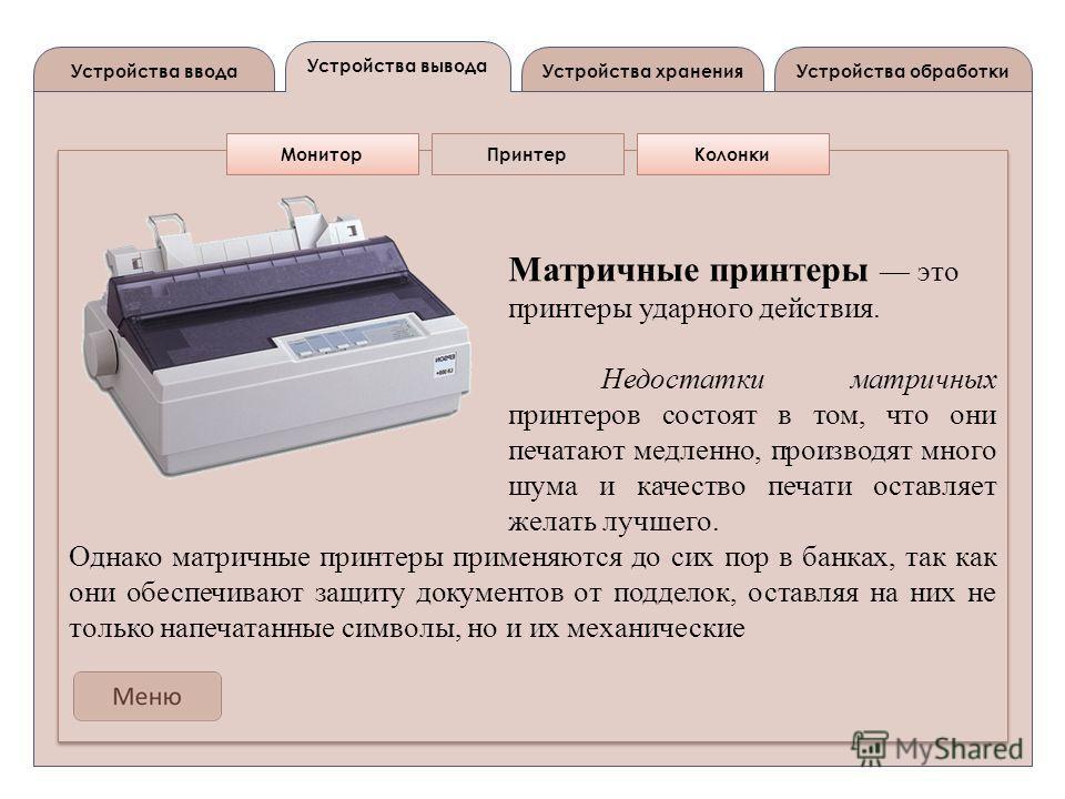 Устройства вывода Устройства вводаУстройства обработкиУстройства хранения Матричные принтеры это принтеры ударного действия. Недостатки матричных принтеров состоят в том, что они печатают медленно, производят много шума и качество печати оставляет же