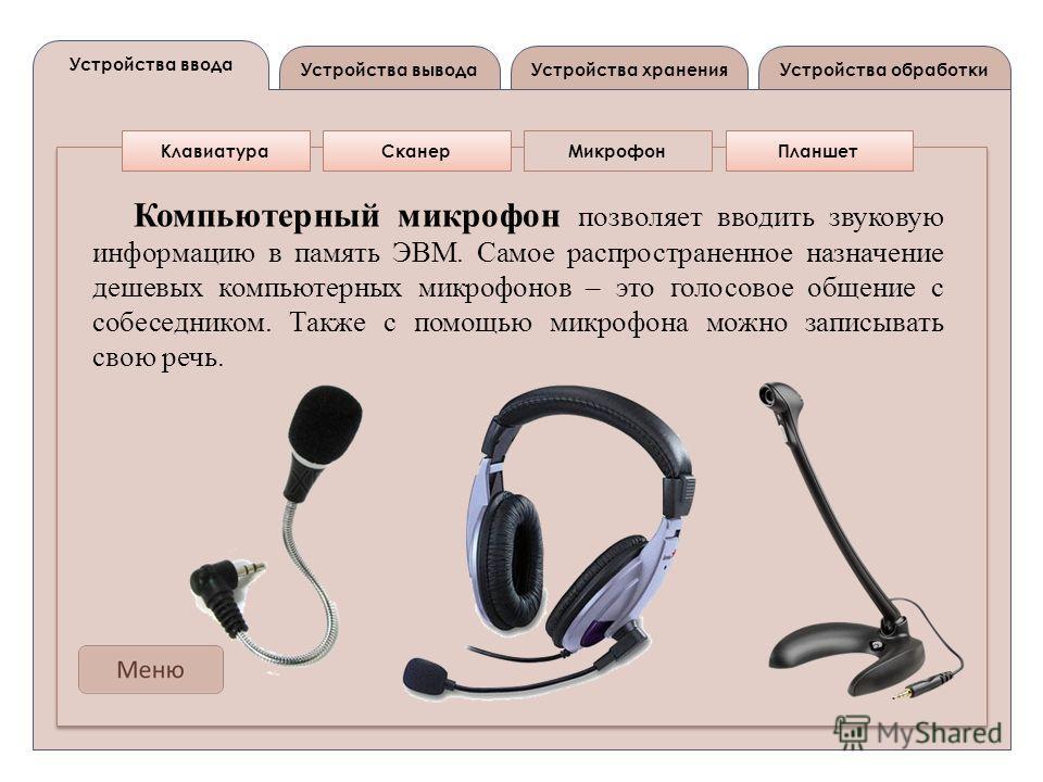 Устройства вывода Устройства ввода Устройства обработкиУстройства хранения КлавиатураСканерМикрофонПланшет Компьютерный микрофон позволяет вводить звуковую информацию в память ЭВМ. Самое распространенное назначение дешевых компьютерных микрофонов – э