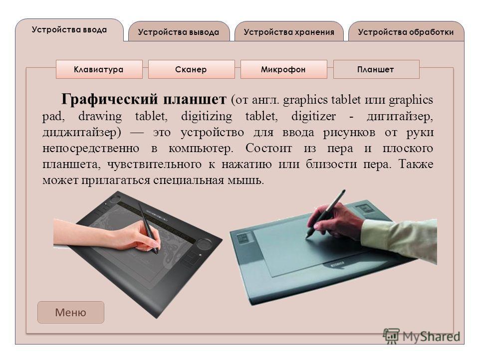 Устройства вывода Устройства ввода Устройства обработкиУстройства хранения КлавиатураСканерМикрофонПланшет Графический планшет (от англ. graphics tablet или graphics pad, drawing tablet, digitizing tablet, digitizer - дигитайзер, диджитайзер) это уст
