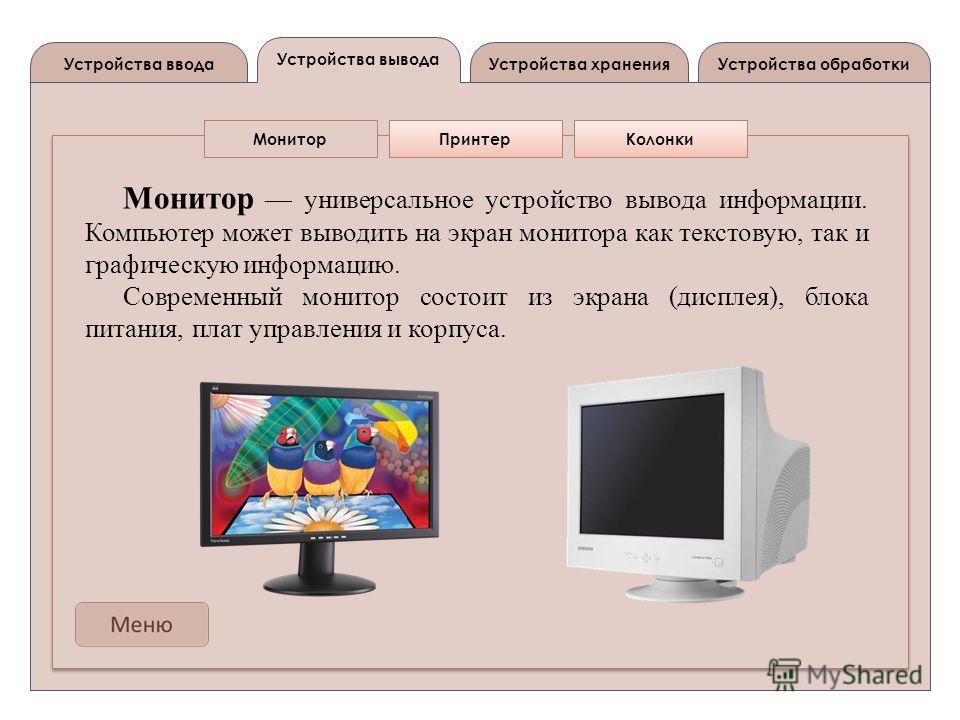 Устройства вывода Устройства вводаУстройства обработкиУстройства хранения МониторПринтерКолонки Монитор универсальное устройство вывода информации. Компьютер может выводить на экран монитора как текстовую, так и графическую информацию. Современный мо