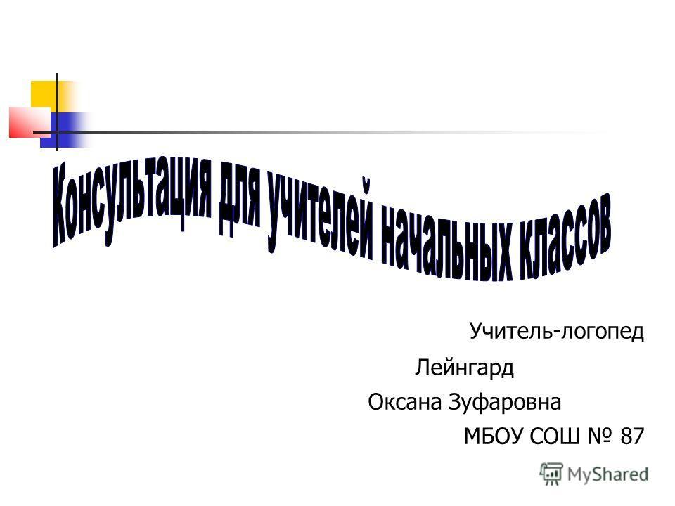 Учитель-логопед Лейнгард Оксана Зуфаровна МБОУ СОШ 87