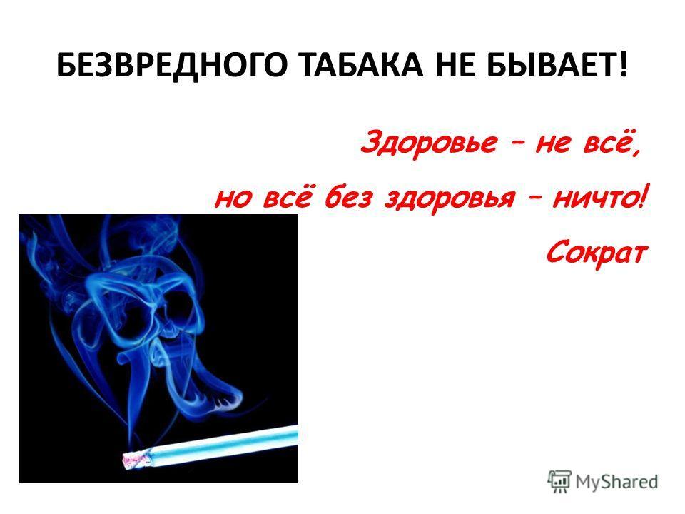 БЕЗВРЕДНОГО ТАБАКА НЕ БЫВАЕТ! Здоровье – не всё, но всё без здоровья – ничто! Сократ