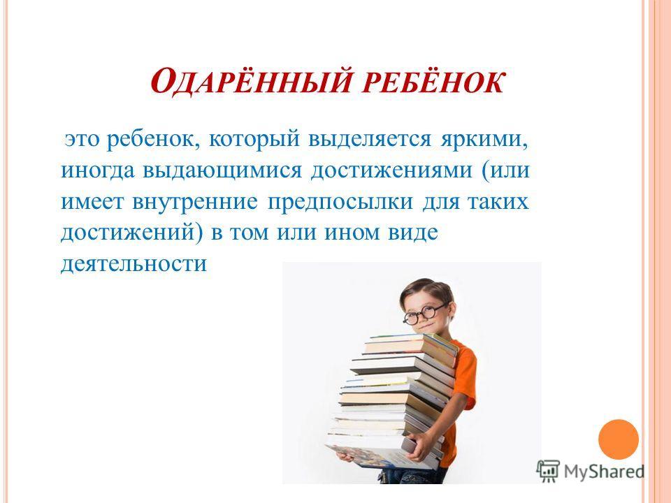 О ДАРЁННЫЙ РЕБЁНОК это ребенок, который выделяется яркими, иногда выдающимися достижениями (или имеет внутренние предпосылки для таких достижений) в том или ином виде деятельности