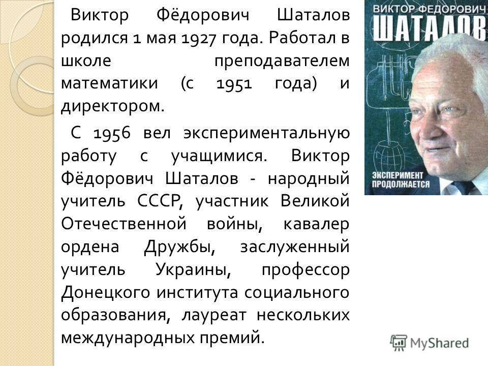 Виктор Фёдорович Шаталов родился 1 мая 1927 года. Работал в школе преподавателем математики ( с 1951 года ) и директором. С 1956 вел экспериментальную работу с учащимися. Виктор Фёдорович Шаталов - народный учитель СССР, участник Великой Отечественно