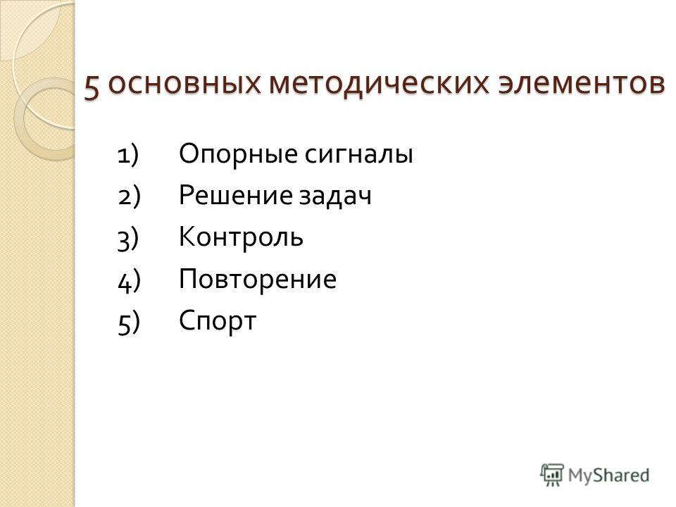 5 основных методических элементов 1) Опорные сигналы 2) Решение задач 3) Контроль 4) Повторение 5) Спорт