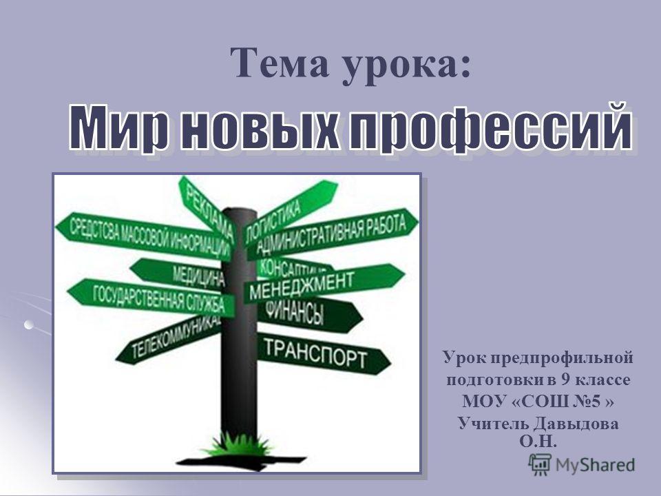 Тема урока: Урок предпрофильной подготовки в 9 классе МОУ «СОШ 5 » Учитель Давыдова О.Н.