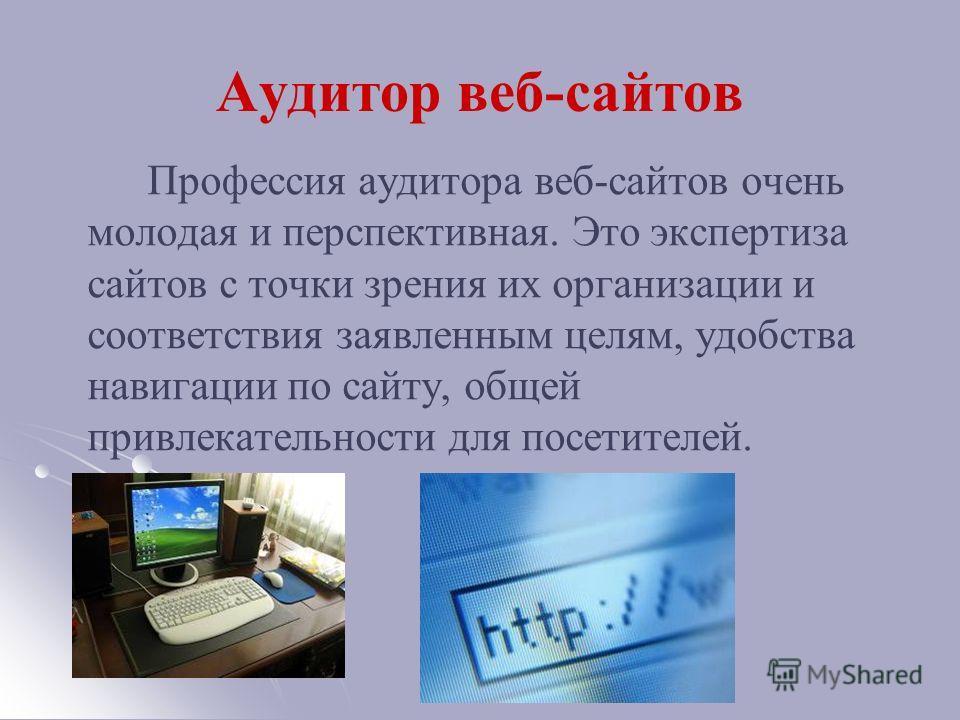Аудитор веб-сайтов Профессия аудитора веб-сайтов очень молодая и перспективная. Это экспертиза сайтов с точки зрения их организации и соответствия заявленным целям, удобства навигации по сайту, общей привлекательности для посетителей.