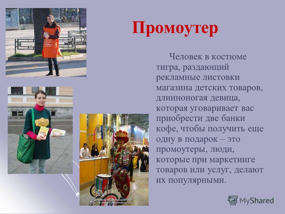 Промоутер Человек в костюме тигра, раздающий рекламные листовки магазина детских товаров, длинноногая девица, которая уговаривает вас приобрести две банки кофе, чтобы получить еще одну в подарок – это промоутеры, люди, которые при маркетинге товаров