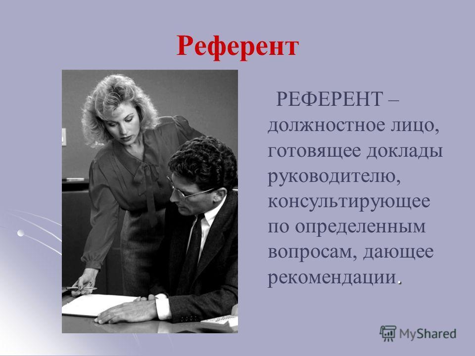 Референт. РЕФЕРЕНТ – должностное лицо, готовящее доклады руководителю, консультирующее по определенным вопросам, дающее рекомендации.