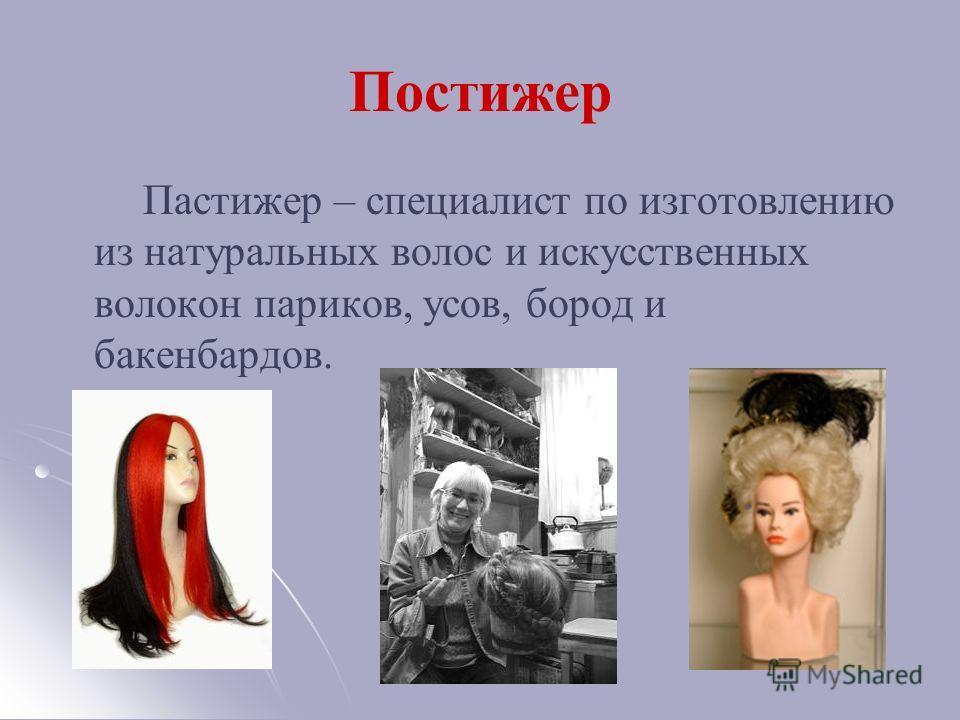 Постижер Пастижер – специалист по изготовлению из натуральных волос и искусственных волокон париков, усов, бород и бакенбардов.