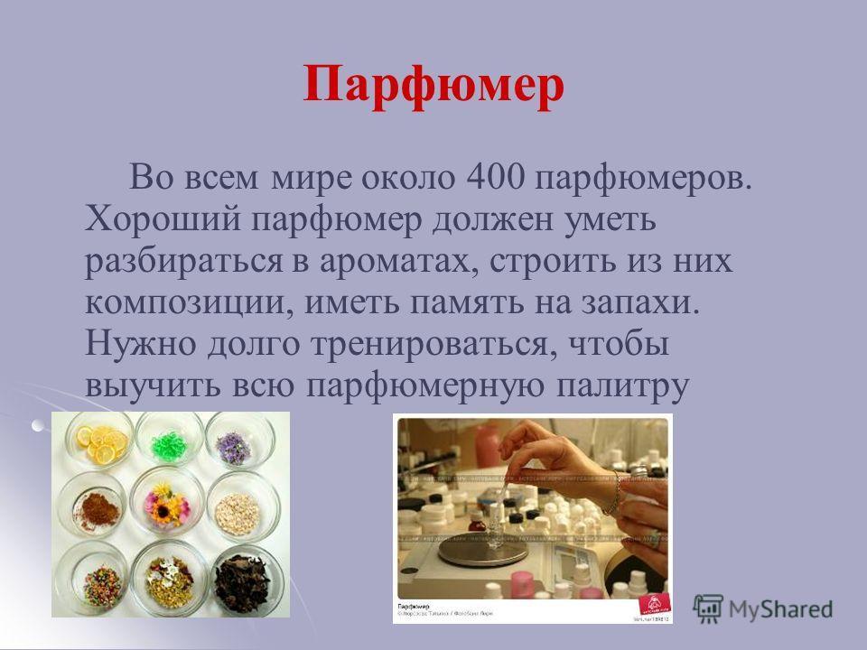 Парфюмер Во всем мире около 400 парфюмеров. Хороший парфюмер должен уметь разбираться в ароматах, строить из них композиции, иметь память на запахи. Нужно долго тренироваться, чтобы выучить всю парфюмерную палитру