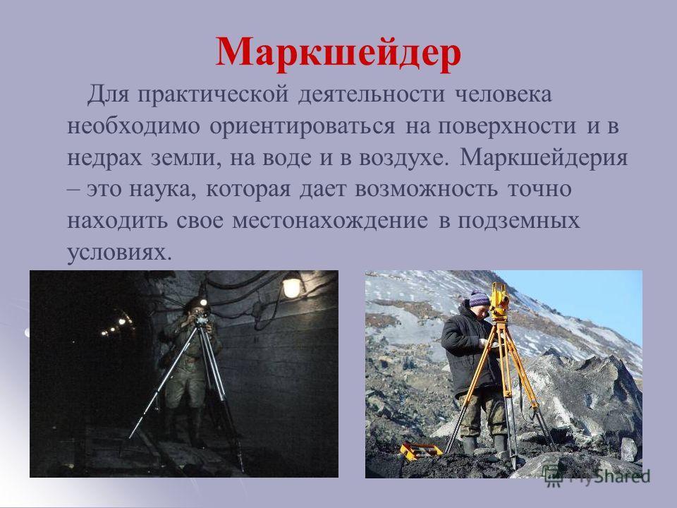 Маркшейдер Для практической деятельности человека необходимо ориентироваться на поверхности и в недрах земли, на воде и в воздухе. Маркшейдерия – это наука, которая дает возможность точно находить свое местонахождение в подземных условиях.