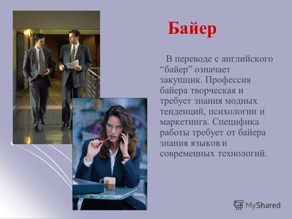 Байер В переводе с английского байер означает закупщик. Профессия байера творческая и требует знания модных тенденций, психологии и маркетинга. Специфика работы требует от байера знания языков и современных технологий.