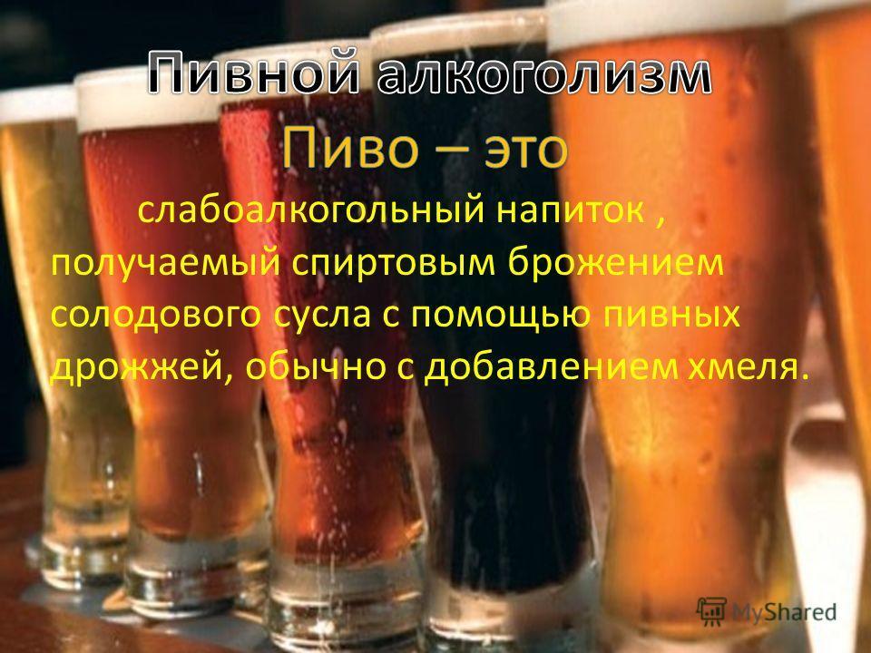 слабоалкогольный напиток, получаемый спиртовым брожением солодового сусла с помощью пивных дрожжей, обычно с добавлением хмеля.