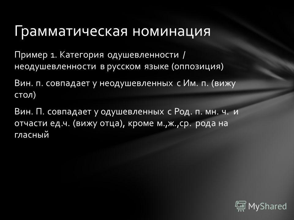 Пример 1. Категория одушевленности / неодушевленности в русском языке (оппозиция) Вин. п. совпадает у неодушевленных с Им. п. (вижу стол) Вин. П. совпадает у одушевленных с Род. п. мн. ч. и отчасти ед.ч. (вижу отца), кроме м.,ж.,ср. рода на гласный Г