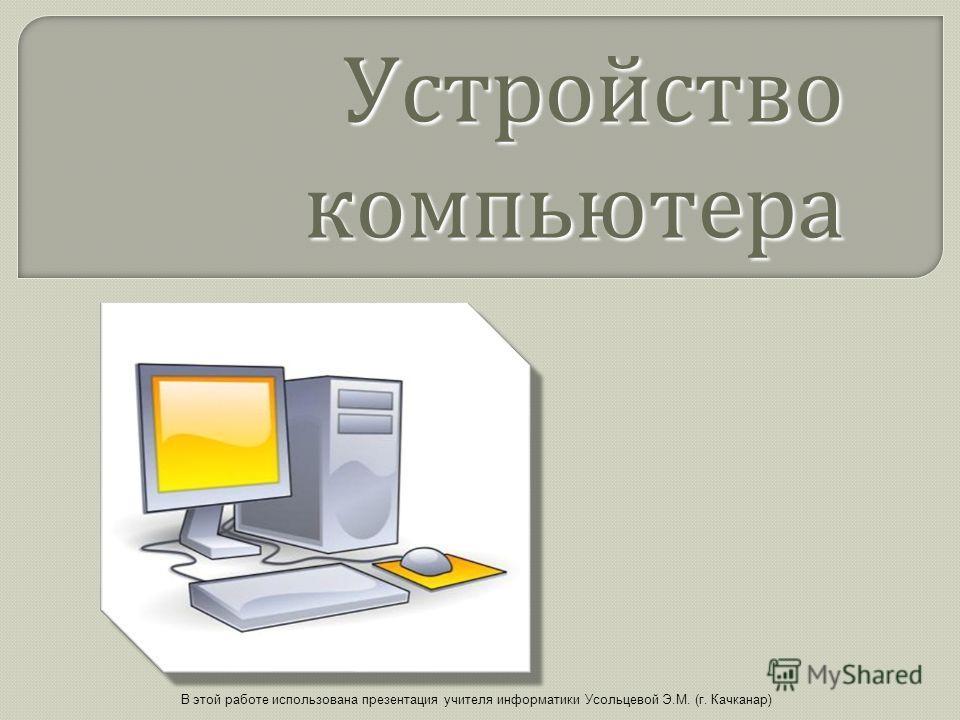 Устройство компьютера В этой работе использована презентация учителя информатики Усольцевой Э.М. (г. Качканар)