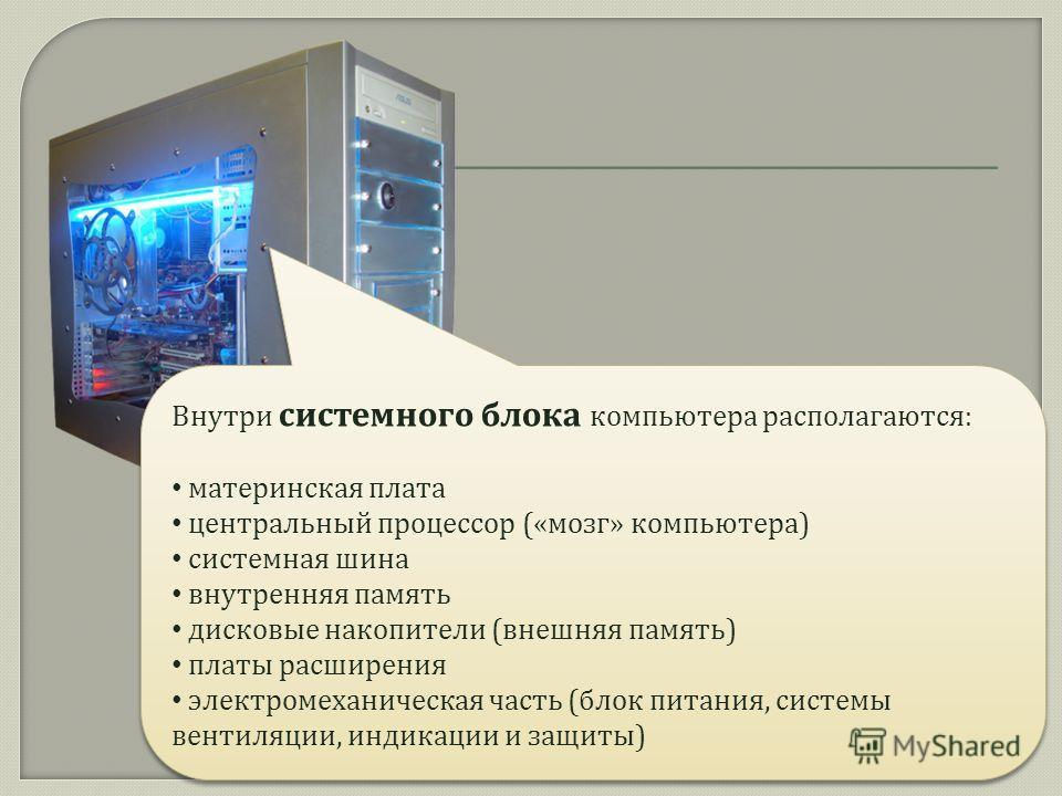 КОМПЬЮТЕР Внутри системного блока компьютера располагаются : материнская плата центральный процессор (« мозг » компьютера ) системная шина внутренняя память дисковые накопители ( внешняя память ) платы расширения электромеханическая часть ( блок пита