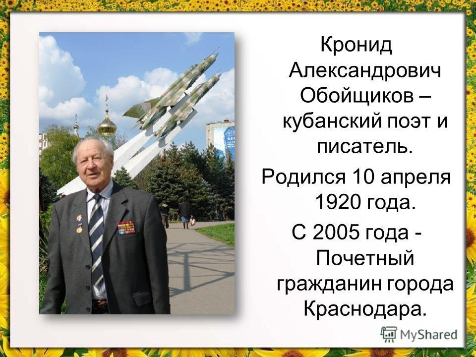 Кронид Александрович Обойщиков – кубанский поэт и писатель. Родился 10 апреля 1920 года. С 2005 года - Почетный гражданин города Краснодара.