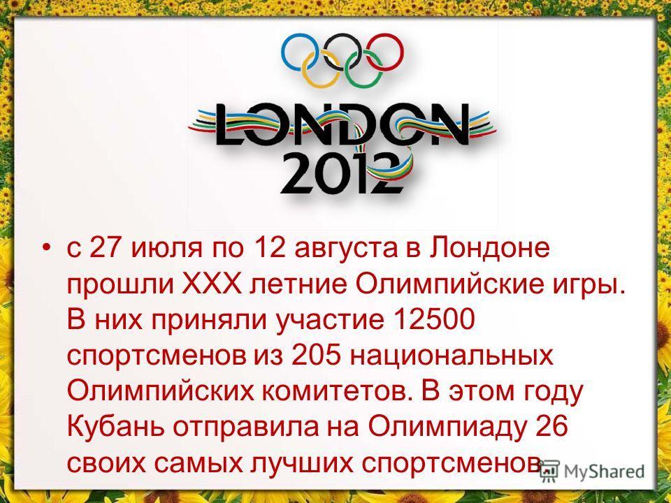 с 27 июля по 12 августа в Лондоне прошли ХХХ летние Олимпийские игры. В них приняли участие 12500 спортсменов из 205 национальных Олимпийских комитетов. В этом году Кубань отправила на Олимпиаду 26 своих самых лучших спортсменов.