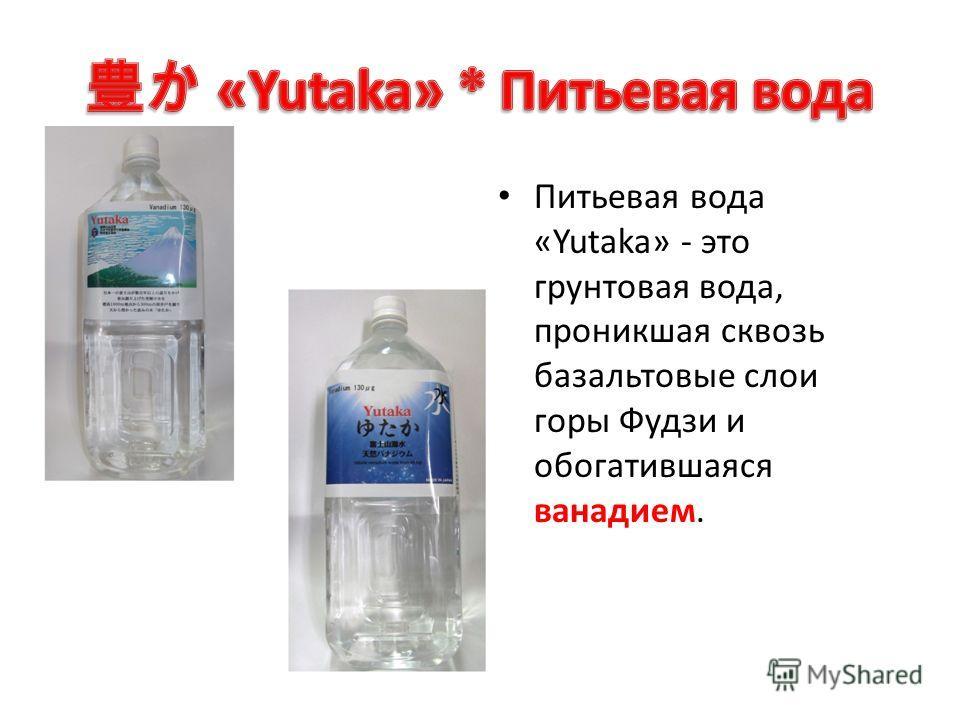 Питьевая вода «Yutaka» - это грунтовая вода, проникшая сквозь базальтовые слои горы Фудзи и обогатившаяся ванадием.
