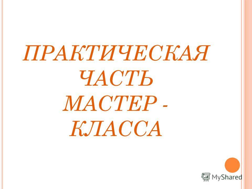 ПРАКТИЧЕСКАЯ ЧАСТЬ МАСТЕР - КЛАССА