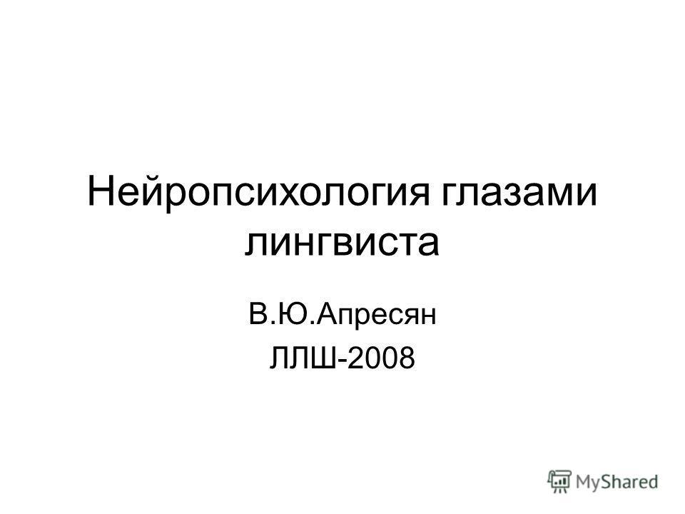 Нейропсихология глазами лингвиста В.Ю.Апресян ЛЛШ-2008