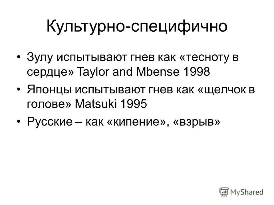 Культурно-специфично Зулу испытывают гнев как «тесноту в сердце» Taylor and Mbense 1998 Японцы испытывают гнев как «щелчок в голове» Matsuki 1995 Русские – как «кипение», «взрыв»
