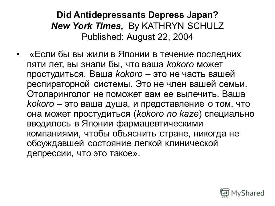 Did Antidepressants Depress Japan? New York Times, By KATHRYN SCHULZ Published: August 22, 2004 «Если бы вы жили в Японии в течение последних пяти лет, вы знали бы, что ваша kokoro может простудиться. Ваша kokoro – это не часть вашей респираторной си