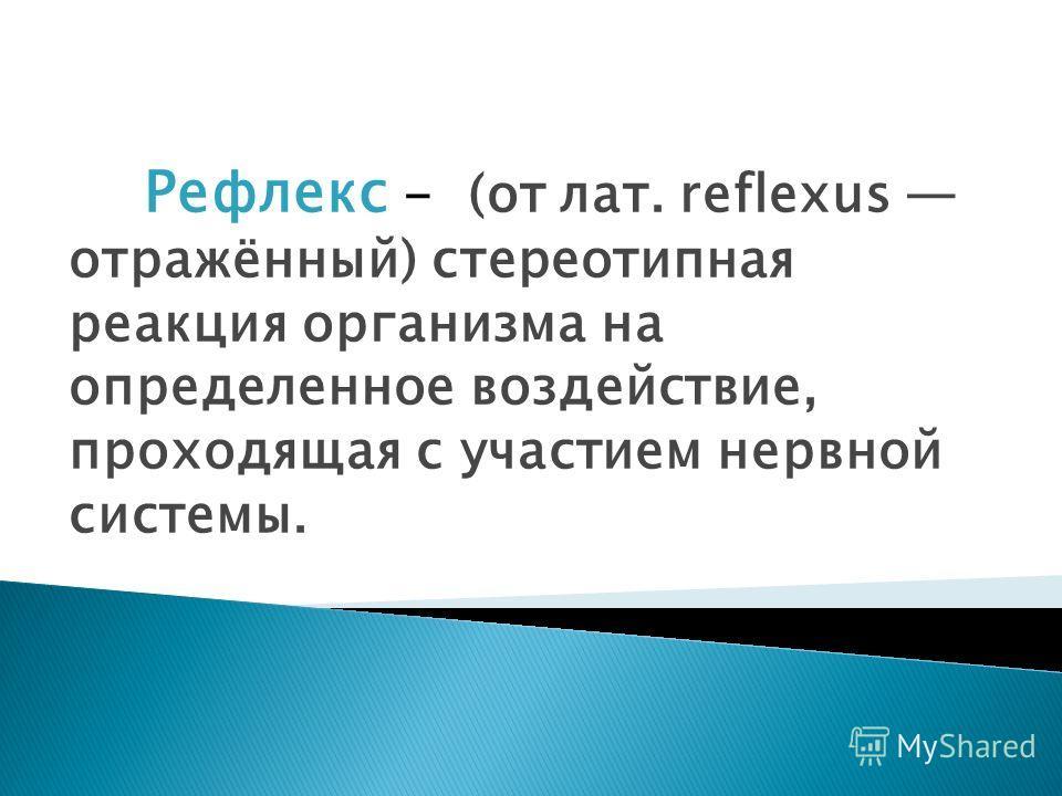Рефлекс - (от лат. reflexus отражённый) стереотипная реакция организма на определенное воздействие, проходящая с участием нервной системы.