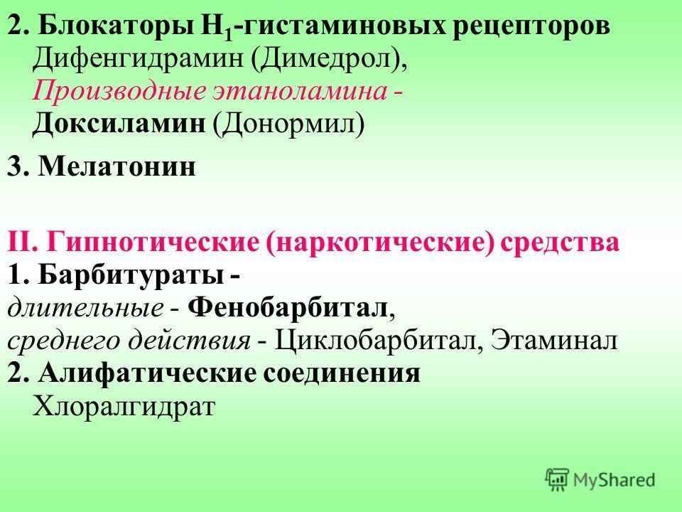 2. Блокаторы Н 1 -гистаминовых рецепторов Дифенгидрамин (Димедрол), Производные этаноламина - Доксиламин (Донормил) 3. Мелатонин II. Гипнотические (наркотические) средства 1. Барбитураты - длительные - Фенобарбитал, среднего действия - Циклобарбитал,