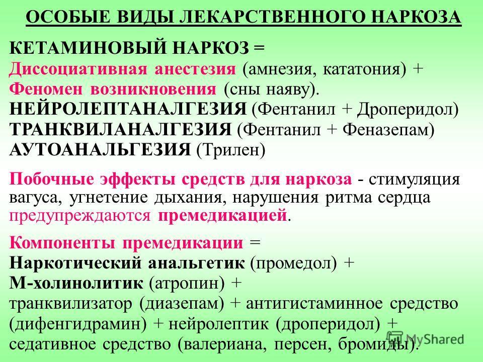 ОСОБЫЕ ВИДЫ ЛЕКАРСТВЕННОГО НАРКОЗА КЕТАМИНОВЫЙ НАРКОЗ = Диссоциативная анестезия (амнезия, кататония) + Феномен возникновения (сны наяву). НЕЙРОЛЕПТАНАЛГЕЗИЯ (Фентанил + Дроперидол) ТРАНКВИЛАНАЛГЕЗИЯ (Фентанил + Феназепам) АУТОАНАЛЬГЕЗИЯ (Трилен) Поб