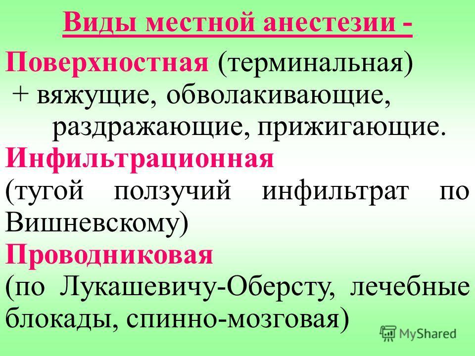 Виды местной анестезии - Поверхностная (терминальная) + вяжущие, обволакивающие, раздражающие, прижигающие. Инфильтрационная (тугой ползучий инфильтрат по Вишневскому) Проводниковая (по Лукашевичу-Оберсту, лечебные блокады, спинно-мозговая)