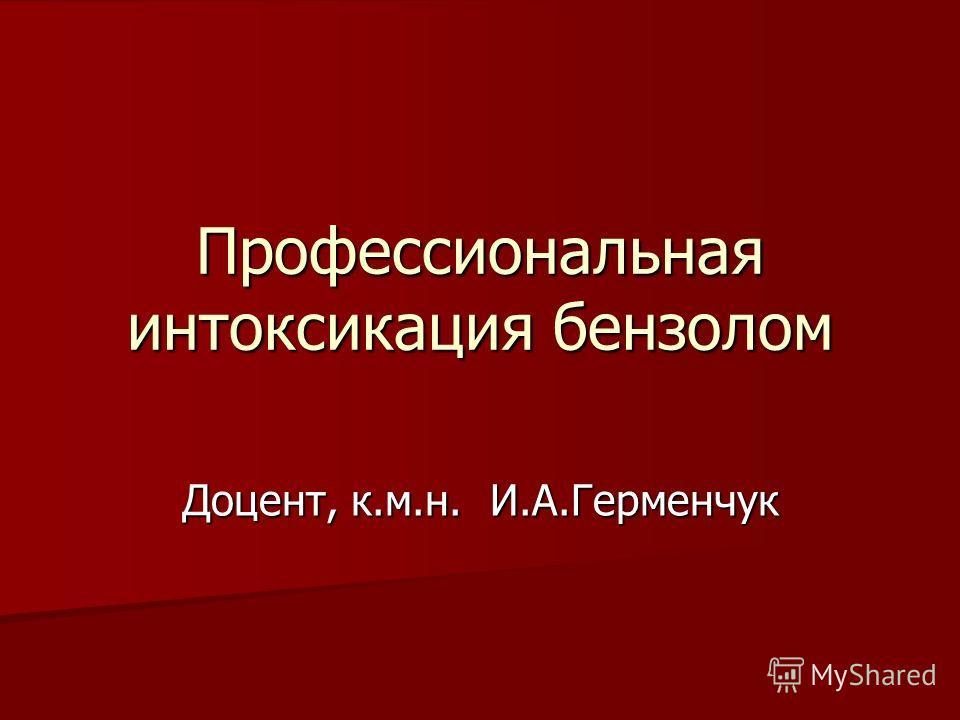 Профессиональная интоксикация бензолом Доцент, к.м.н. И.А.Герменчук