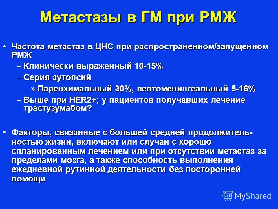 Метастазы в ГМ при РМЖ Частота метастаз в ЦНС при распространенном/запущенном РМЖЧастота метастаз в ЦНС при распространенном/запущенном РМЖ –Клинически выраженный 10-15% –Серия аутопсий »Паренхимальный 30%, лептоменингеальный 5-16% –Выше при HER2+; у
