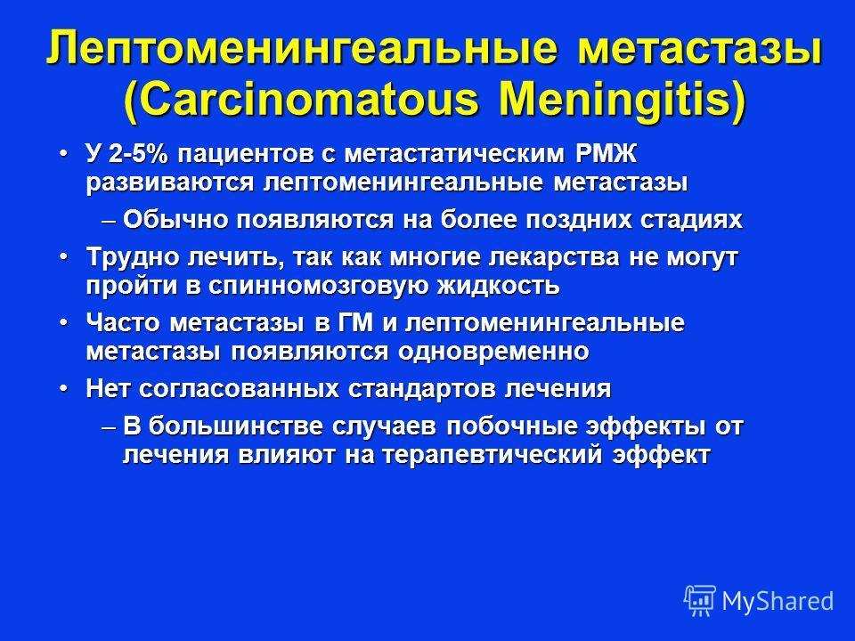 Лептоменингеальные метастазы (Carcinomatous Meningitis) У 2-5% пациентов с метастатическим РМЖ развиваются лептоменингеальные метастазыУ 2-5% пациентов с метастатическим РМЖ развиваются лептоменингеальные метастазы –Обычно появляются на более поздних