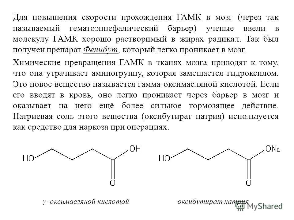 Для повышения скорости прохождения ГАМК в мозг (через так называемый гематоэнцефалический барьер) ученые ввели в молекулу ГАМК хорошо растворимый в жирах радикал. Так был получен препарат Фенибут, который легко проникает в мозг. Химические превращени