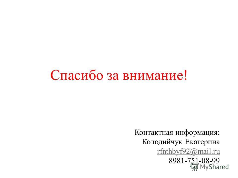 Спасибо за внимание! Контактная информация: Колодийчук Екатерина rfnthbyf92@mail.ru 8981-751-08-99