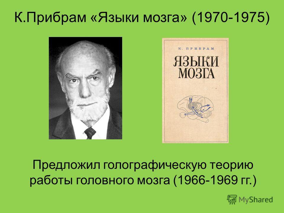 К.Прибрам «Языки мозга» (1970-1975) Предложил голографическую теорию работы головного мозга (1966-1969 гг.)