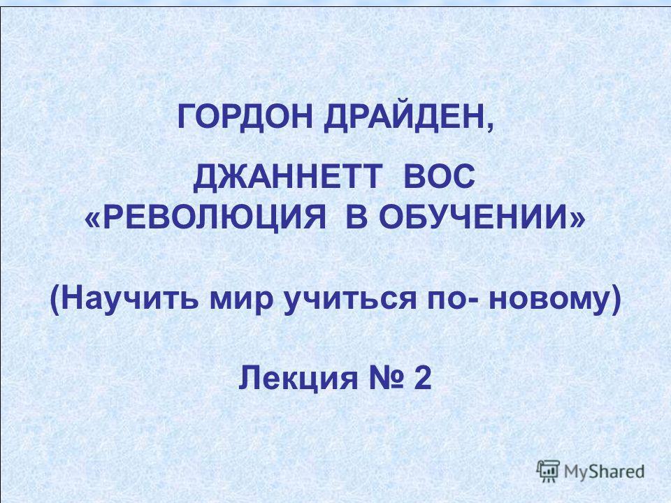 ГОРДОН ДРАЙДЕН, ДЖАННЕТТ ВОС «РЕВОЛЮЦИЯ В ОБУЧЕНИИ» (Научить мир учиться по- новому) Лекция 2